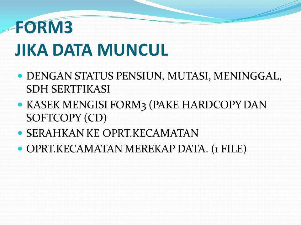 FORM3 JIKA DATA MUNCUL DENGAN STATUS PENSIUN, MUTASI, MENINGGAL, SDH SERTFIKASI KASEK MENGISI FORM3 (PAKE HARDCOPY DAN SOFTCOPY (CD) SERAHKAN KE OPRT.