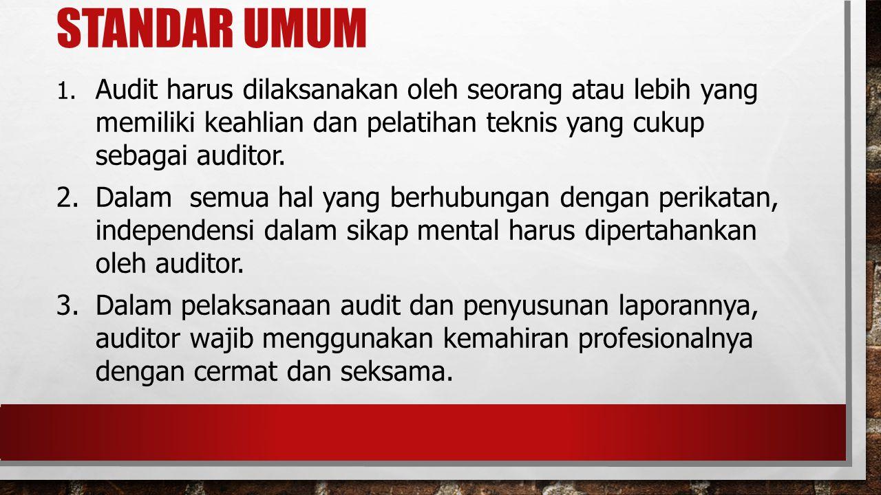 STANDAR UMUM 1. Audit harus dilaksanakan oleh seorang atau lebih yang memiliki keahlian dan pelatihan teknis yang cukup sebagai auditor. 2. Dalam semu