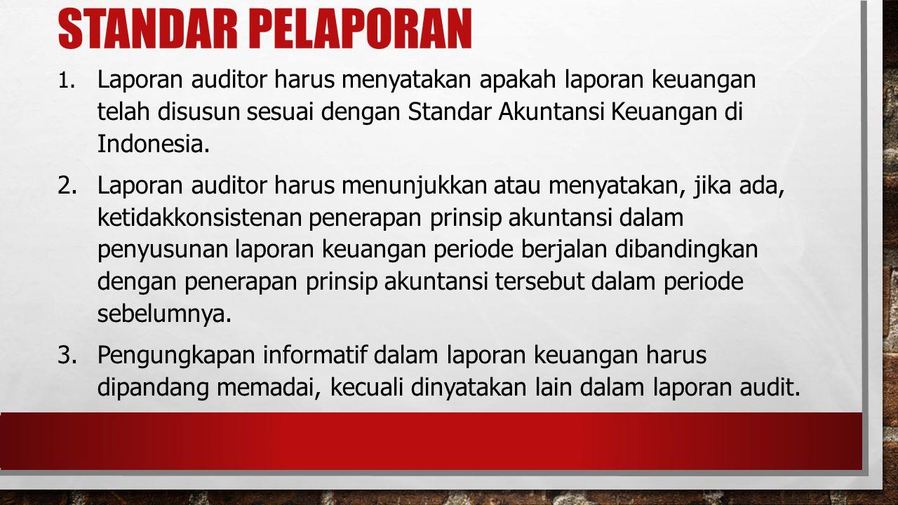 STANDAR PELAPORAN 1. Laporan auditor harus menyatakan apakah laporan keuangan telah disusun sesuai dengan Standar Akuntansi Keuangan di Indonesia. 2.