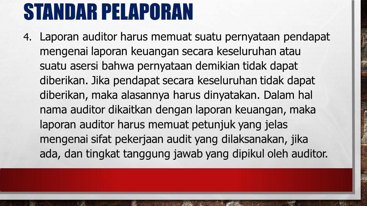 STANDAR PELAPORAN 4. Laporan auditor harus memuat suatu pernyataan pendapat mengenai laporan keuangan secara keseluruhan atau suatu asersi bahwa perny