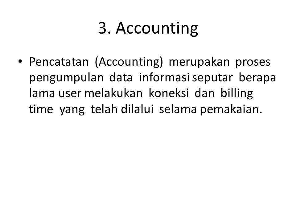 3. Accounting Pencatatan (Accounting) merupakan proses pengumpulan data informasi seputar berapa lama user melakukan koneksi dan billing time yang tel