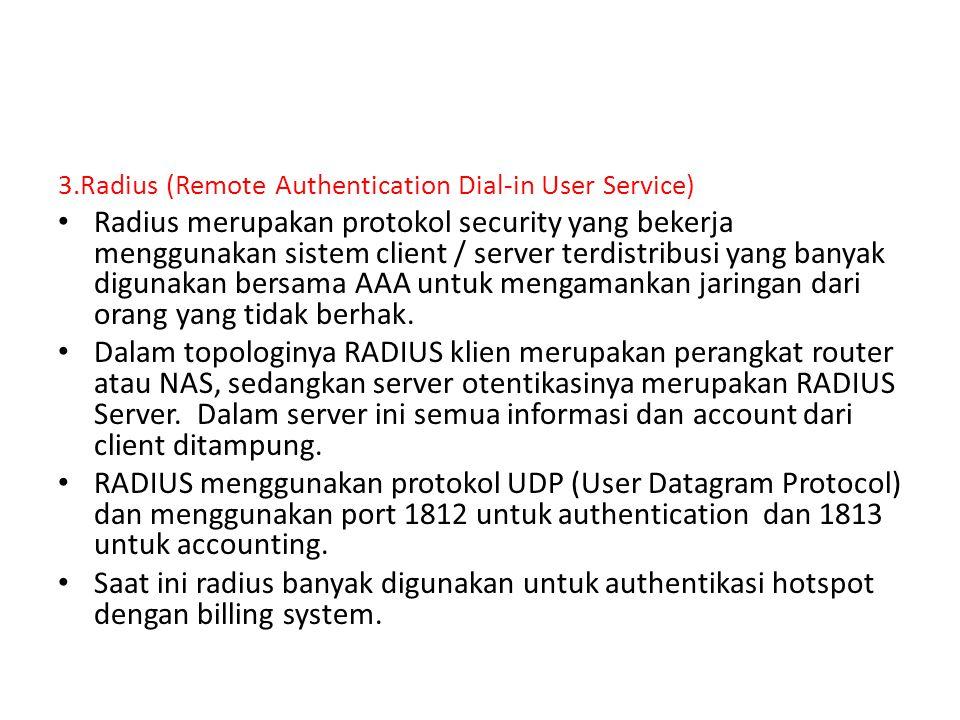 3.Radius (Remote Authentication Dial-in User Service) Radius merupakan protokol security yang bekerja menggunakan sistem client / server terdistribusi yang banyak digunakan bersama AAA untuk mengamankan jaringan dari orang yang tidak berhak.