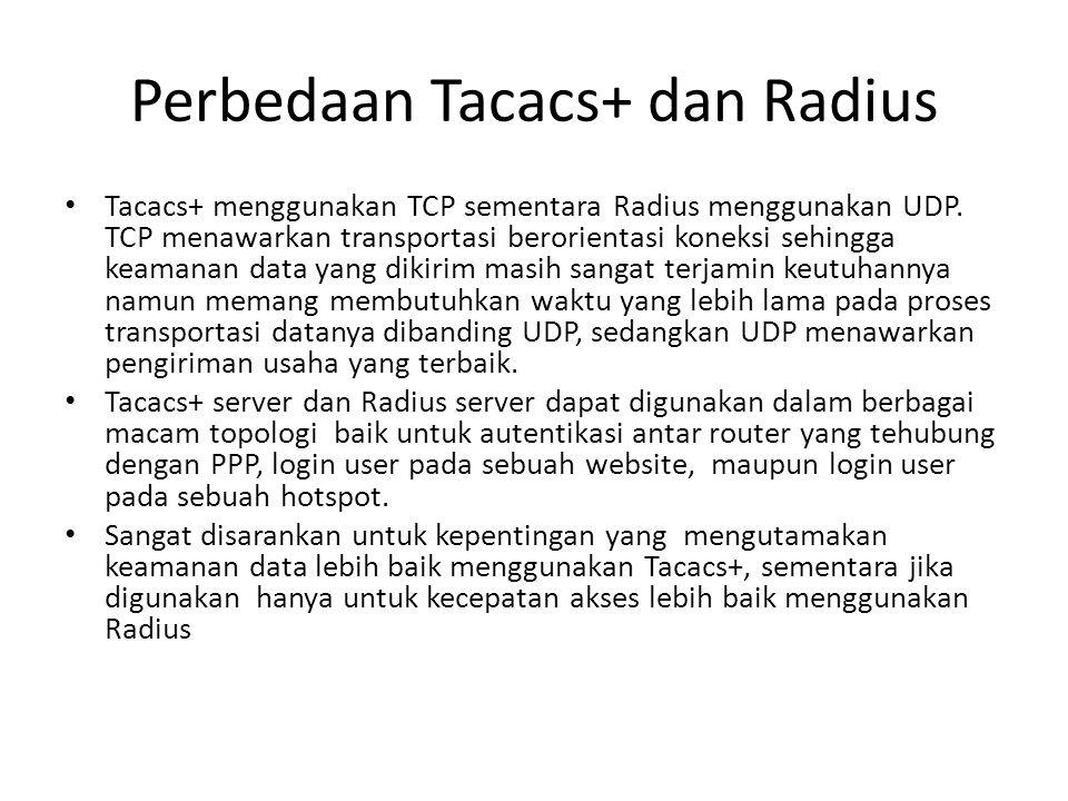 Perbedaan Tacacs+ dan Radius Tacacs+ menggunakan TCP sementara Radius menggunakan UDP. TCP menawarkan transportasi berorientasi koneksi sehingga keama