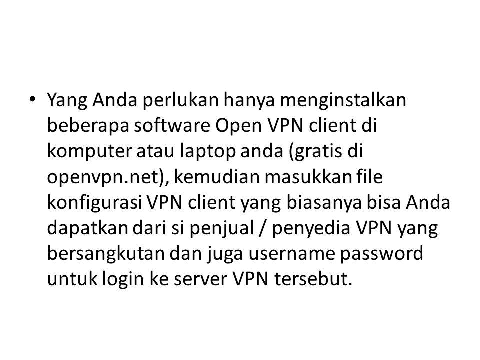 Yang Anda perlukan hanya menginstalkan beberapa software Open VPN client di komputer atau laptop anda (gratis di openvpn.net), kemudian masukkan file konfigurasi VPN client yang biasanya bisa Anda dapatkan dari si penjual / penyedia VPN yang bersangkutan dan juga username password untuk login ke server VPN tersebut.