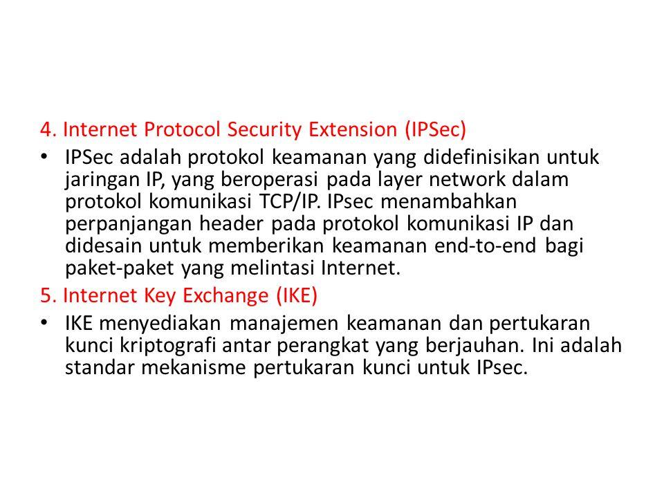 4. Internet Protocol Security Extension (IPSec) IPSec adalah protokol keamanan yang didefinisikan untuk jaringan IP, yang beroperasi pada layer networ