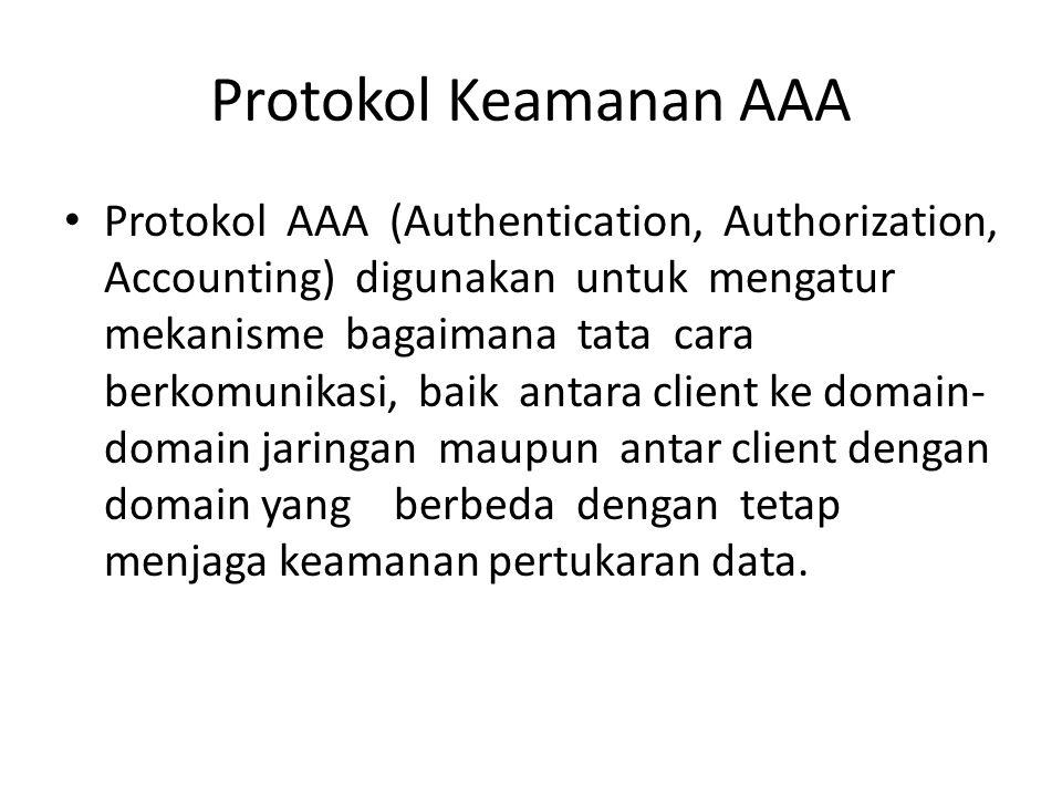 Protokol Keamanan AAA Protokol AAA (Authentication, Authorization, Accounting) digunakan untuk mengatur mekanisme bagaimana tata cara berkomunikasi, baik antara client ke domain- domain jaringan maupun antar client dengan domain yang berbeda dengan tetap menjaga keamanan pertukaran data.