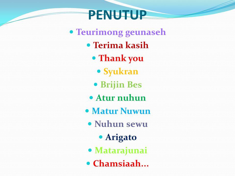PENUTUP Teurimong geunaseh Terima kasih Thank you Syukran Brijin Bes Atur nuhun Matur Nuwun Nuhun sewu Arigato Matarajunai Chamsiaah...