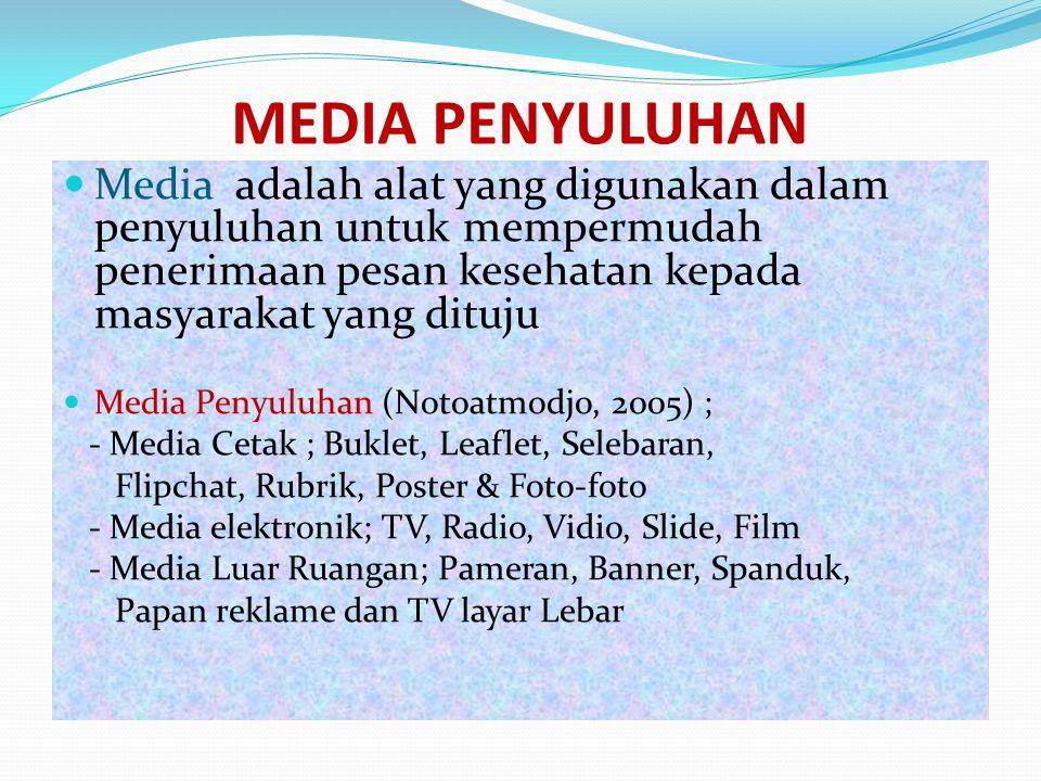 Media adalah alat yang digunakan dalam penyuluhan untuk mempermudah penerimaan pesan kesehatan kepada masyarakat yang dituju Media Penyuluhan (Notoatmodjo, 2005) ; - Media Cetak ; Buklet, Leaflet, Selebaran, Flipchat, Rubrik, Poster & Foto-foto - Media elektronik; TV, Radio, Vidio, Slide, Film - Media Luar Ruangan; Pameran, Banner, Spanduk, Papan reklame dan TV layar Lebar MEDIA PENYULUHAN