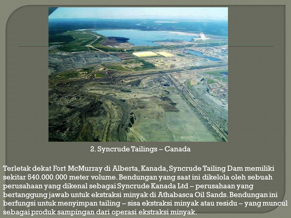 Terletak dekat Fort McMurray di Alberta, Kanada, Syncrude Tailing Dam memiliki sekitar 540.000.000 meter volume. Bendungan yang saat ini dikelola oleh