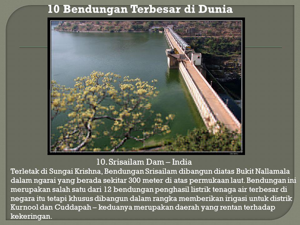 10. Srisailam Dam – India 10 Bendungan Terbesar di Dunia Terletak di Sungai Krishna, Bendungan Srisailam dibangun diatas Bukit Nallamala dalam ngarai