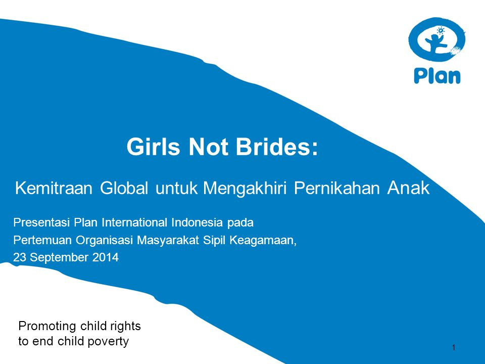 Promoting child rights to end child poverty Girls Not Brides: Kemitraan Global untuk Mengakhiri Pernikahan Anak Presentasi Plan International Indonesia pada Pertemuan Organisasi Masyarakat Sipil Keagamaan, 23 September 2014 1