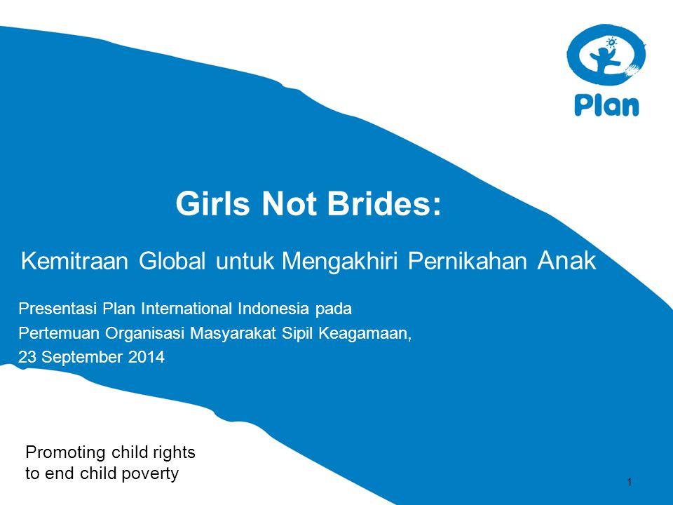 Promoting child rights to end child poverty Girls Not Brides: Kemitraan Global untuk Mengakhiri Pernikahan Anak Presentasi Plan International Indonesi