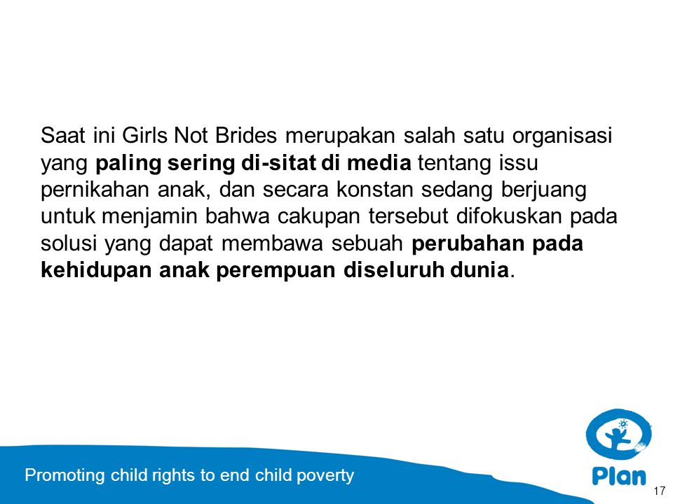 Promoting child rights to end child poverty Saat ini Girls Not Brides merupakan salah satu organisasi yang paling sering di-sitat di media tentang issu pernikahan anak, dan secara konstan sedang berjuang untuk menjamin bahwa cakupan tersebut difokuskan pada solusi yang dapat membawa sebuah perubahan pada kehidupan anak perempuan diseluruh dunia.