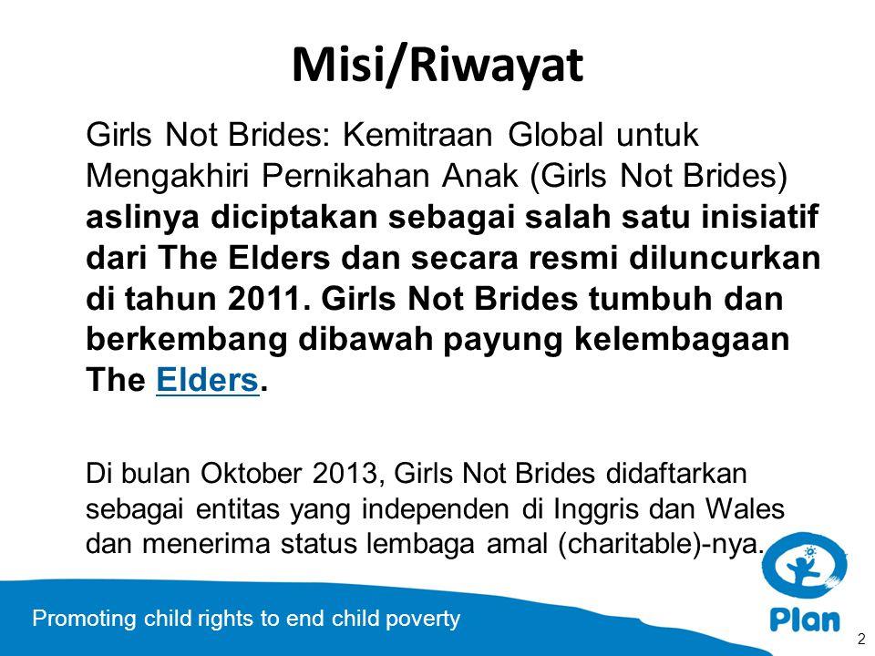Promoting child rights to end child poverty Misi/Riwayat Girls Not Brides: Kemitraan Global untuk Mengakhiri Pernikahan Anak (Girls Not Brides) aslinya diciptakan sebagai salah satu inisiatif dari The Elders dan secara resmi diluncurkan di tahun 2011.
