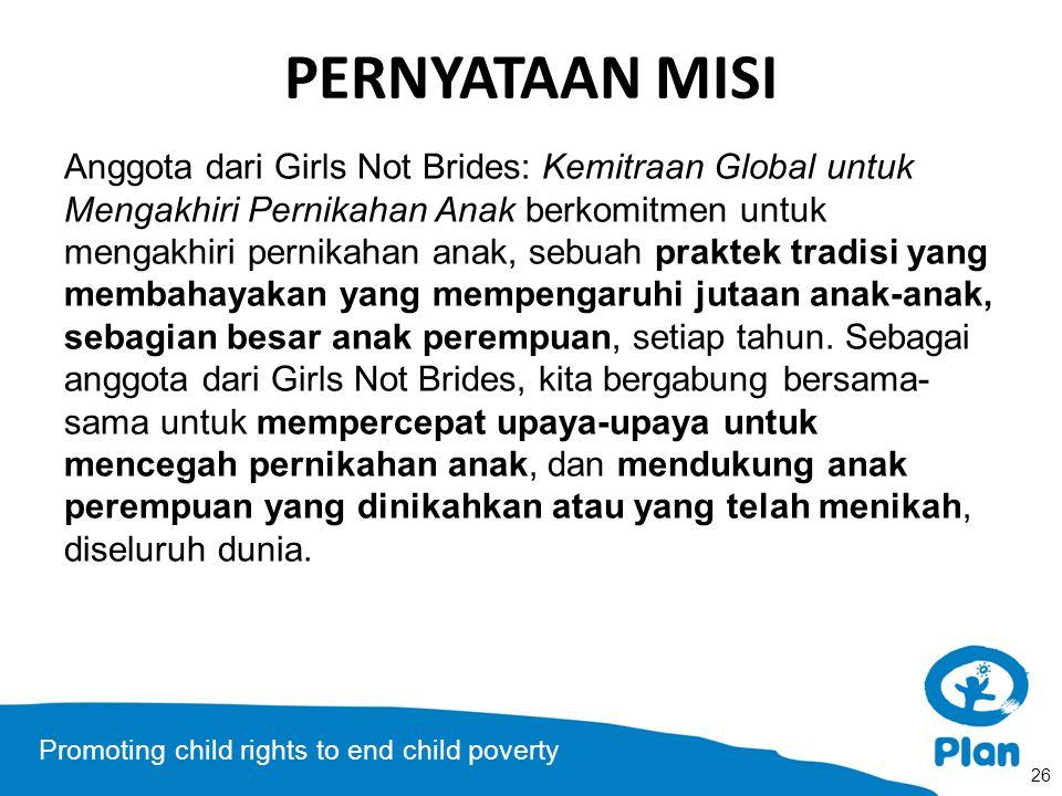 Promoting child rights to end child poverty PERNYATAAN MISI Anggota dari Girls Not Brides: Kemitraan Global untuk Mengakhiri Pernikahan Anak berkomitmen untuk mengakhiri pernikahan anak, sebuah praktek tradisi yang membahayakan yang mempengaruhi jutaan anak-anak, sebagian besar anak perempuan, setiap tahun.