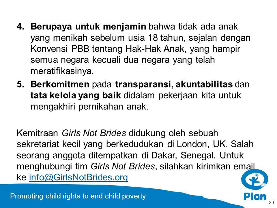 Promoting child rights to end child poverty 4.Berupaya untuk menjamin bahwa tidak ada anak yang menikah sebelum usia 18 tahun, sejalan dengan Konvensi PBB tentang Hak-Hak Anak, yang hampir semua negara kecuali dua negara yang telah meratifikasinya.