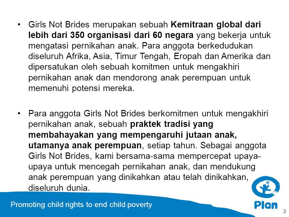 Promoting child rights to end child poverty Girls Not Brides merupakan sebuah Kemitraan global dari lebih dari 350 organisasi dari 60 negara yang bekerja untuk mengatasi pernikahan anak.