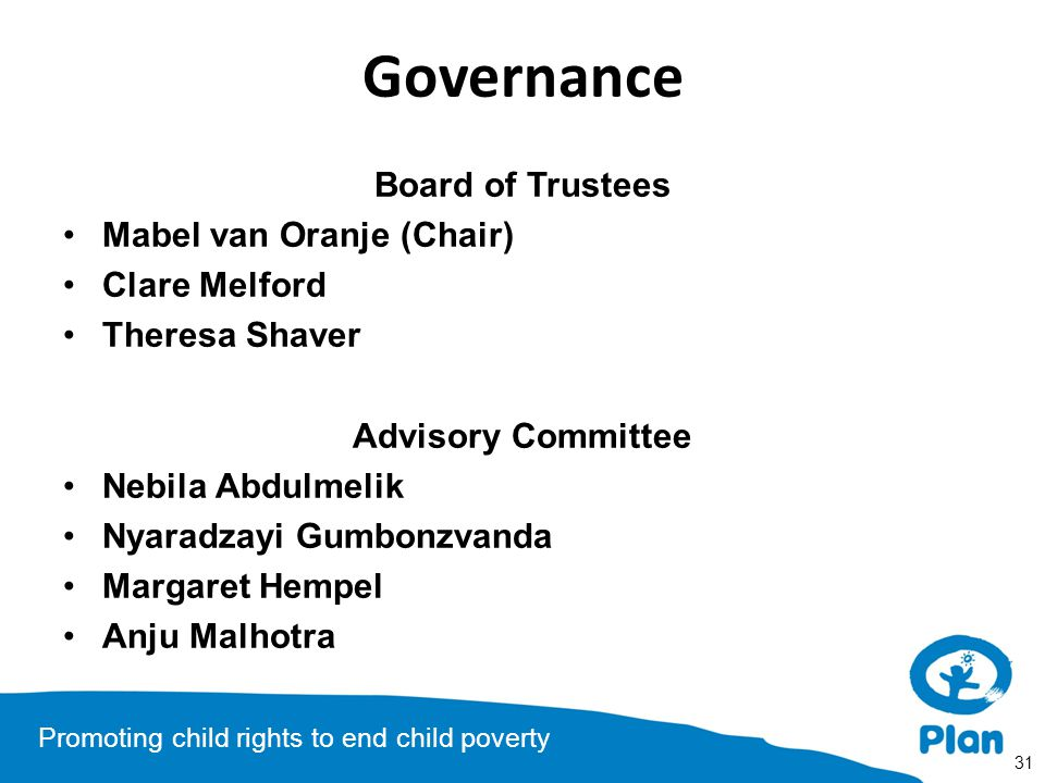 Promoting child rights to end child poverty Governance Board of Trustees Mabel van Oranje (Chair) Clare Melford Theresa Shaver Advisory Committee Nebi