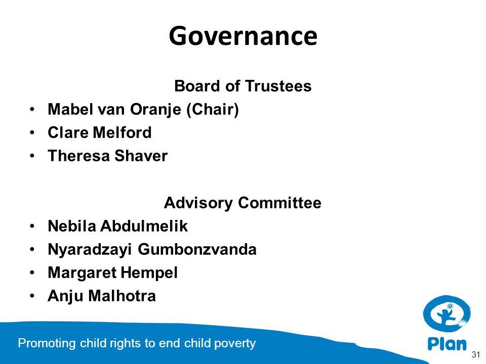 Promoting child rights to end child poverty Governance Board of Trustees Mabel van Oranje (Chair) Clare Melford Theresa Shaver Advisory Committee Nebila Abdulmelik Nyaradzayi Gumbonzvanda Margaret Hempel Anju Malhotra 31