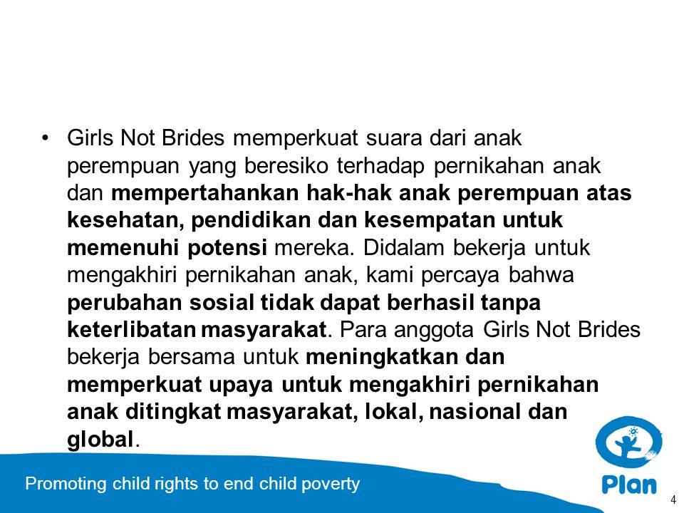 Promoting child rights to end child poverty Girls Not Brides memperkuat suara dari anak perempuan yang beresiko terhadap pernikahan anak dan mempertahankan hak-hak anak perempuan atas kesehatan, pendidikan dan kesempatan untuk memenuhi potensi mereka.