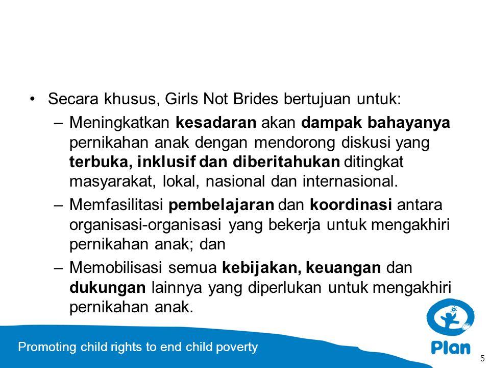 Promoting child rights to end child poverty Secara khusus, Girls Not Brides bertujuan untuk: –Meningkatkan kesadaran akan dampak bahayanya pernikahan anak dengan mendorong diskusi yang terbuka, inklusif dan diberitahukan ditingkat masyarakat, lokal, nasional dan internasional.