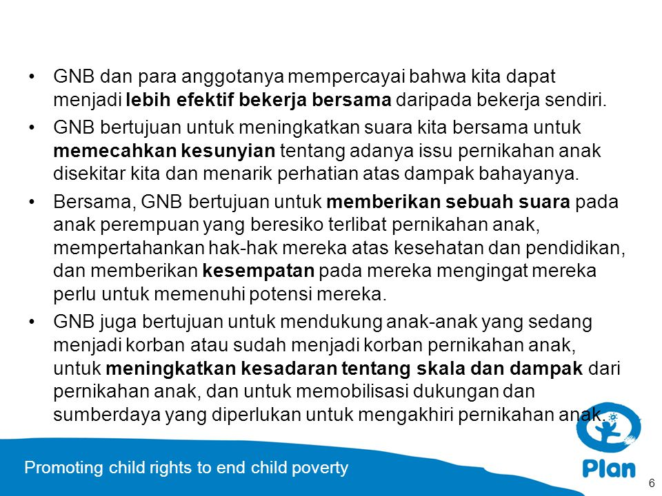 Promoting child rights to end child poverty 6 GNB dan para anggotanya mempercayai bahwa kita dapat menjadi lebih efektif bekerja bersama daripada bekerja sendiri.