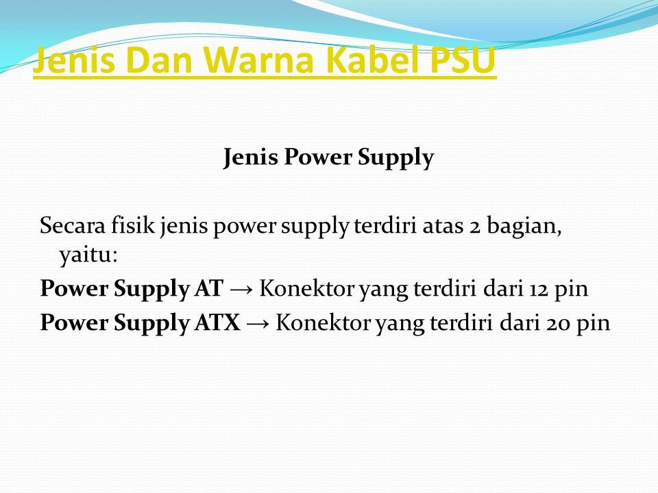 Jenis Dan Warna Kabel PSU Jenis Power Supply Secara fisik jenis power supply terdiri atas 2 bagian, yaitu: Power Supply AT → Konektor yang terdiri dar