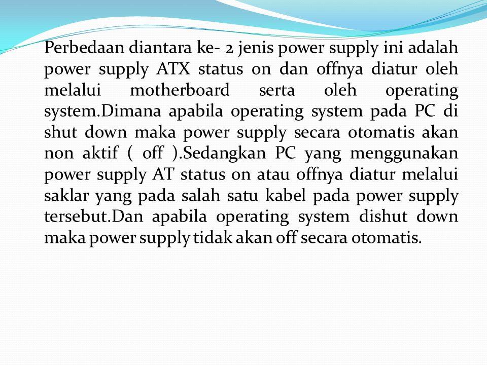 Perbedaan diantara ke- 2 jenis power supply ini adalah power supply ATX status on dan offnya diatur oleh melalui motherboard serta oleh operating syst