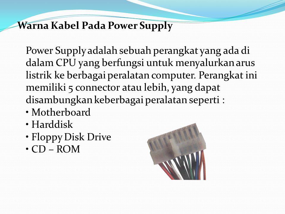 Warna Kabel Pada Power Supply Power Supply adalah sebuah perangkat yang ada di dalam CPU yang berfungsi untuk menyalurkan arus listrik ke berbagai per