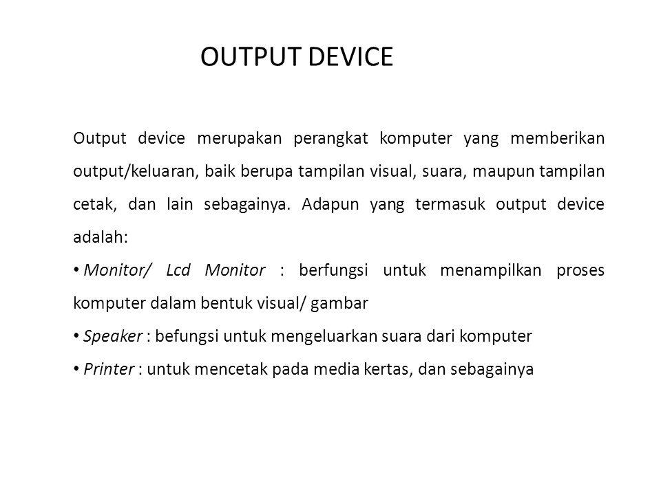 OUTPUT DEVICE Output device merupakan perangkat komputer yang memberikan output/keluaran, baik berupa tampilan visual, suara, maupun tampilan cetak, d