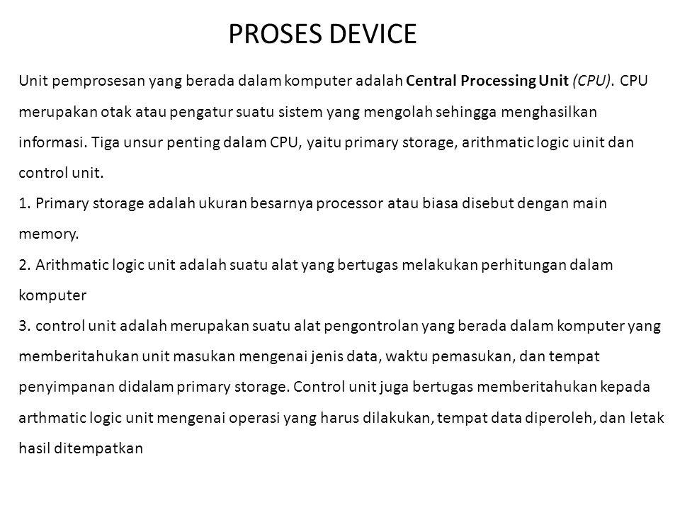 PROSES DEVICE Unit pemprosesan yang berada dalam komputer adalah Central Processing Unit (CPU). CPU merupakan otak atau pengatur suatu sistem yang men