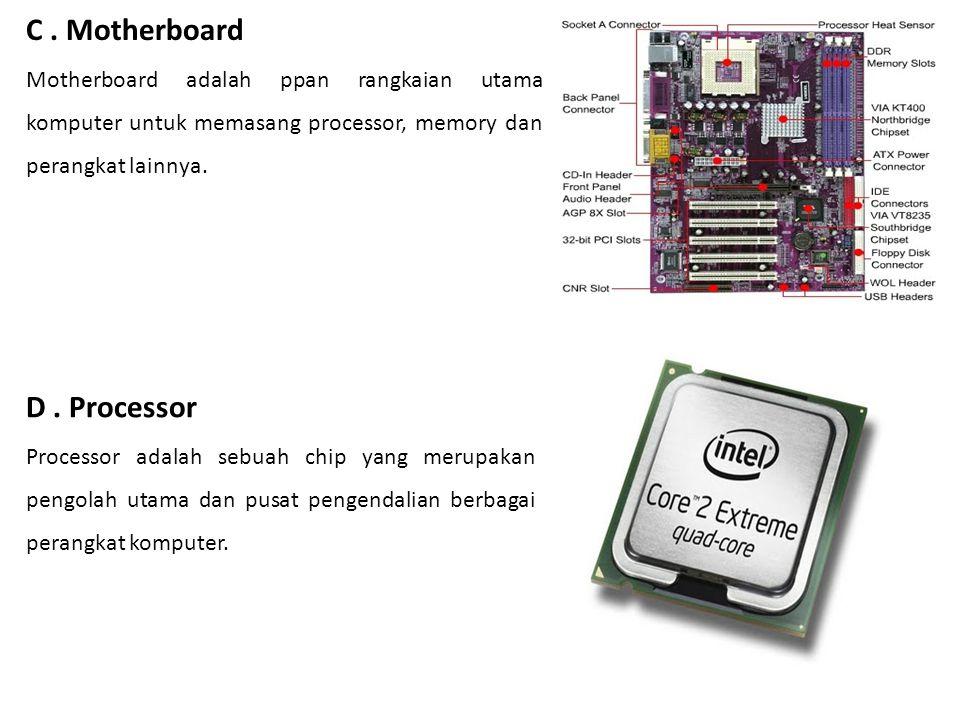 C. Motherboard Motherboard adalah ppan rangkaian utama komputer untuk memasang processor, memory dan perangkat lainnya. D. Processor Processor adalah