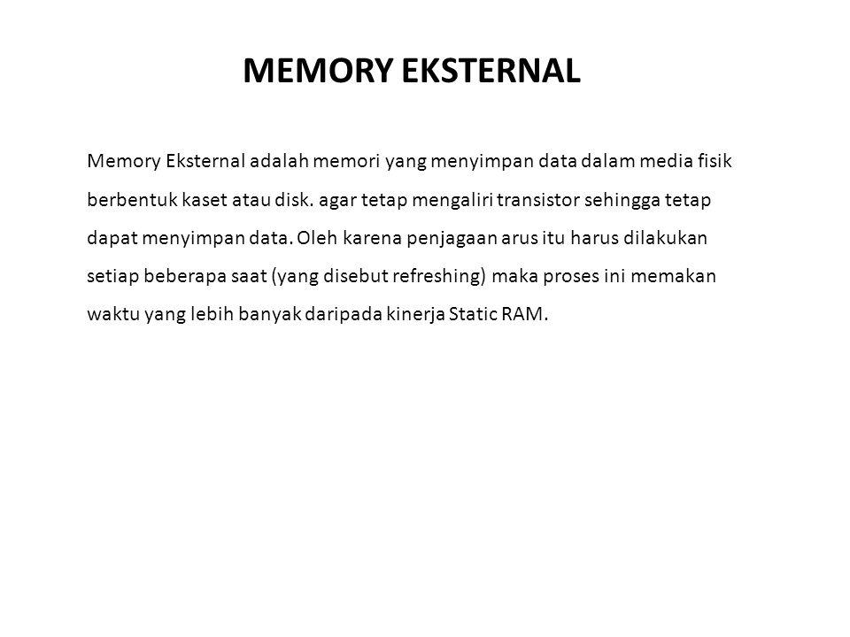 Memory Eksternal adalah memori yang menyimpan data dalam media fisik berbentuk kaset atau disk. agar tetap mengaliri transistor sehingga tetap dapat m