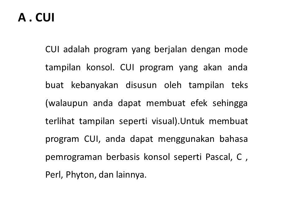 A. CUI CUI adalah program yang berjalan dengan mode tampilan konsol. CUI program yang akan anda buat kebanyakan disusun oleh tampilan teks (walaupun a