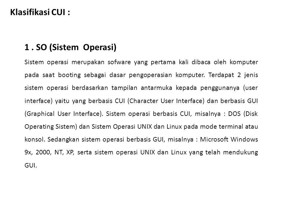 Klasifikasi CUI : 1. SO (Sistem Operasi) Sistem operasi merupakan sofware yang pertama kali dibaca oleh komputer pada saat booting sebagai dasar pengo
