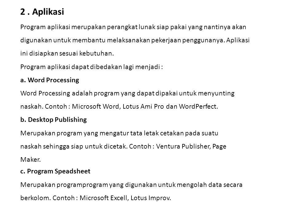2. Aplikasi Program aplikasi merupakan perangkat lunak siap pakai yang nantinya akan digunakan untuk membantu melaksanakan pekerjaan penggunanya. Apli