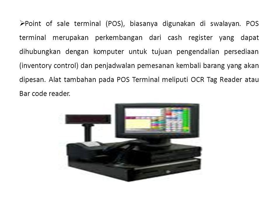  Point of sale terminal (POS), biasanya digunakan di swalayan. POS terminal merupakan perkembangan dari cash register yang dapat dihubungkan dengan k