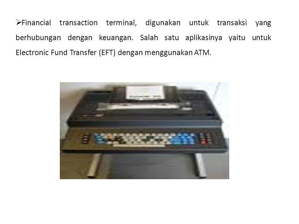  Financial transaction terminal, digunakan untuk transaksi yang berhubungan dengan keuangan. Salah satu aplikasinya yaitu untuk Electronic Fund Trans