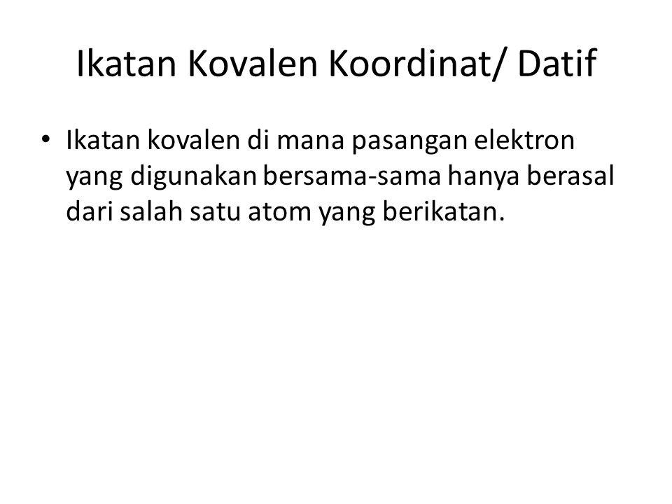 Ikatan Kovalen Koordinat/ Datif Ikatan kovalen di mana pasangan elektron yang digunakan bersama-sama hanya berasal dari salah satu atom yang berikatan