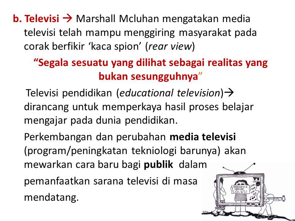 "b. Televisi  Marshall Mcluhan mengatakan media televisi telah mampu menggiring masyarakat pada corak berfikir 'kaca spion' (rear view) ""Segala sesuat"