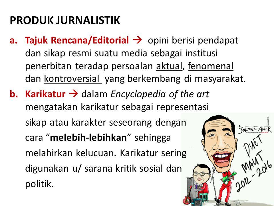 PRODUK JURNALISTIK a.Tajuk Rencana/Editorial  opini berisi pendapat dan sikap resmi suatu media sebagai institusi penerbitan teradap persoalan aktual, fenomenal dan kontroversial yang berkembang di masyarakat.