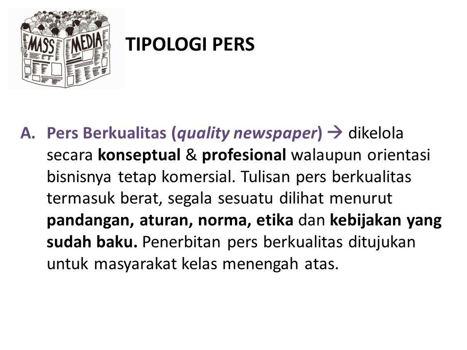 TIPOLOGI PERS A.Pers Berkualitas (quality newspaper)  dikelola secara konseptual & profesional walaupun orientasi bisnisnya tetap komersial.