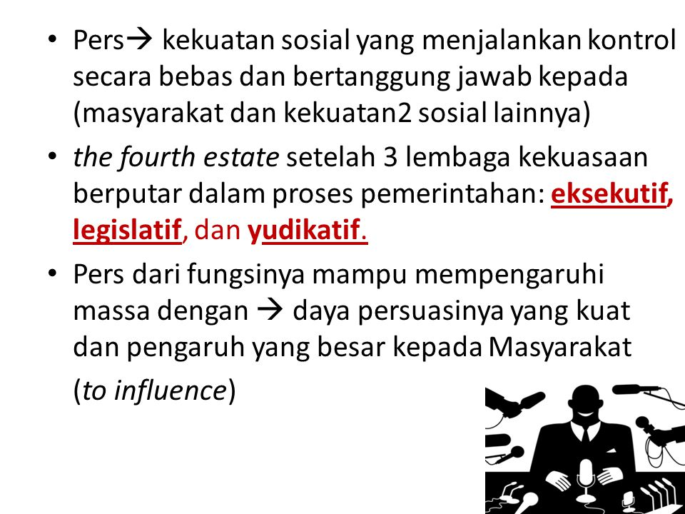 Pers  kekuatan sosial yang menjalankan kontrol secara bebas dan bertanggung jawab kepada (masyarakat dan kekuatan2 sosial lainnya) the fourth estate setelah 3 lembaga kekuasaan berputar dalam proses pemerintahan: eksekutif, legislatif, dan yudikatif.