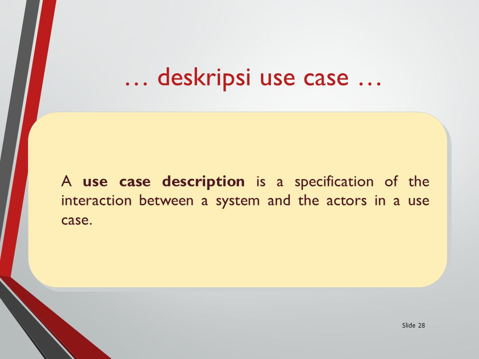 … deskripsi use case … Slide 28 A use case description is a specification of the interaction between a system and the actors in a use case.