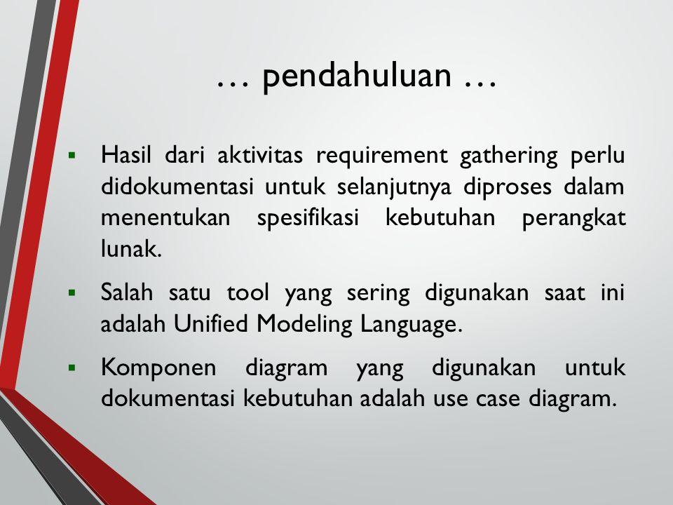 … pendahuluan …  Hasil dari aktivitas requirement gathering perlu didokumentasi untuk selanjutnya diproses dalam menentukan spesifikasi kebutuhan per