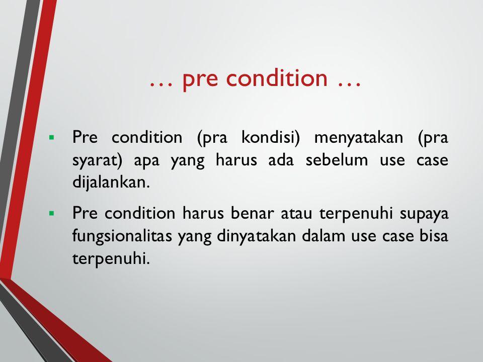 … pre condition …  Pre condition (pra kondisi) menyatakan (pra syarat) apa yang harus ada sebelum use case dijalankan.  Pre condition harus benar at