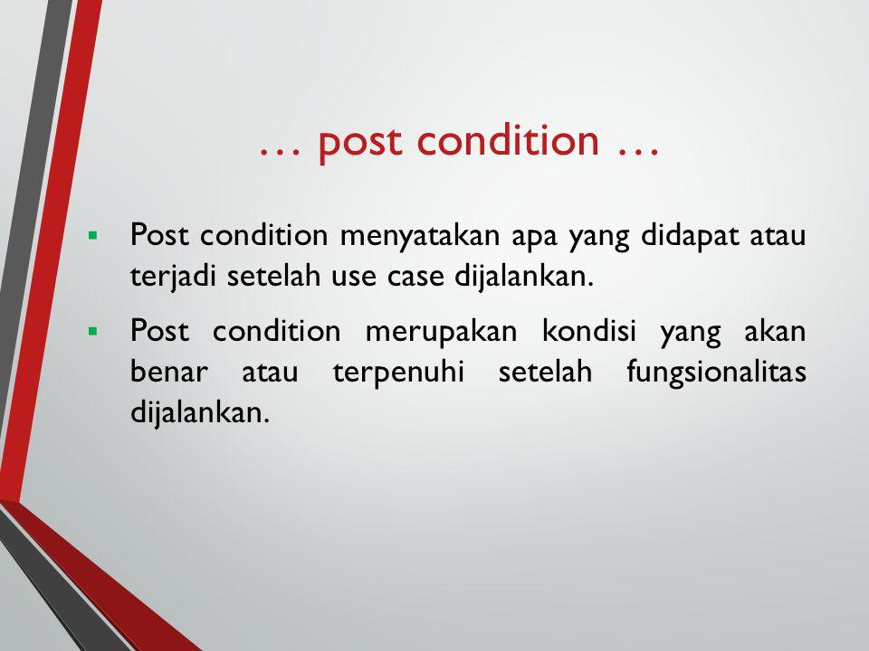 … post condition …  Post condition menyatakan apa yang didapat atau terjadi setelah use case dijalankan.  Post condition merupakan kondisi yang akan