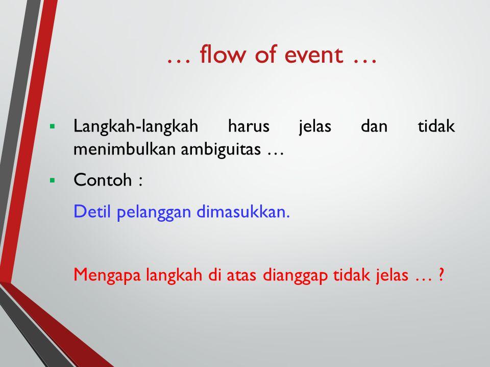 … flow of event …  Langkah-langkah harus jelas dan tidak menimbulkan ambiguitas …  Contoh : Detil pelanggan dimasukkan. Mengapa langkah di atas dian