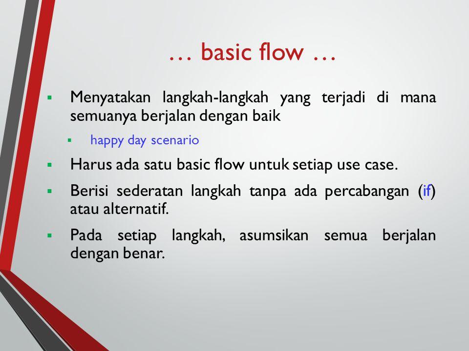 … basic flow …  Menyatakan langkah-langkah yang terjadi di mana semuanya berjalan dengan baik  happy day scenario  Harus ada satu basic flow untuk setiap use case.