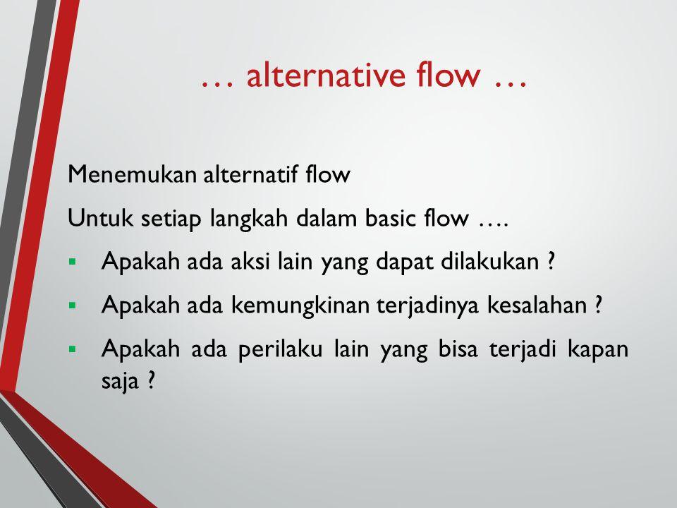 … alternative flow … Menemukan alternatif flow Untuk setiap langkah dalam basic flow ….  Apakah ada aksi lain yang dapat dilakukan ?  Apakah ada kem